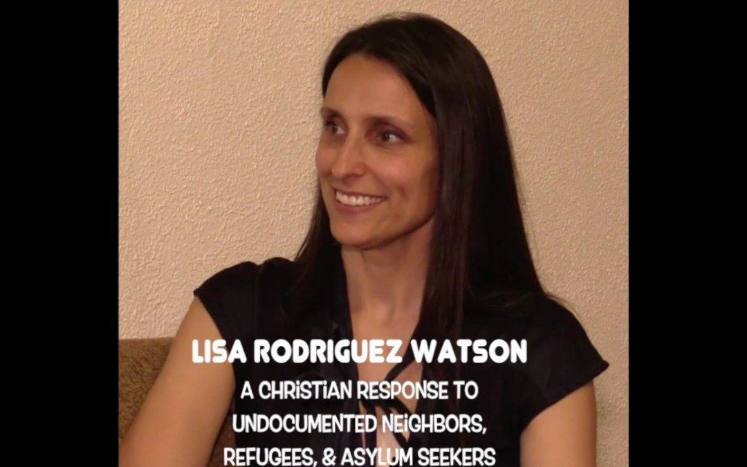 Lisa Rodriguez-Watson | Responding to Undocumented Neighbors & Refugees