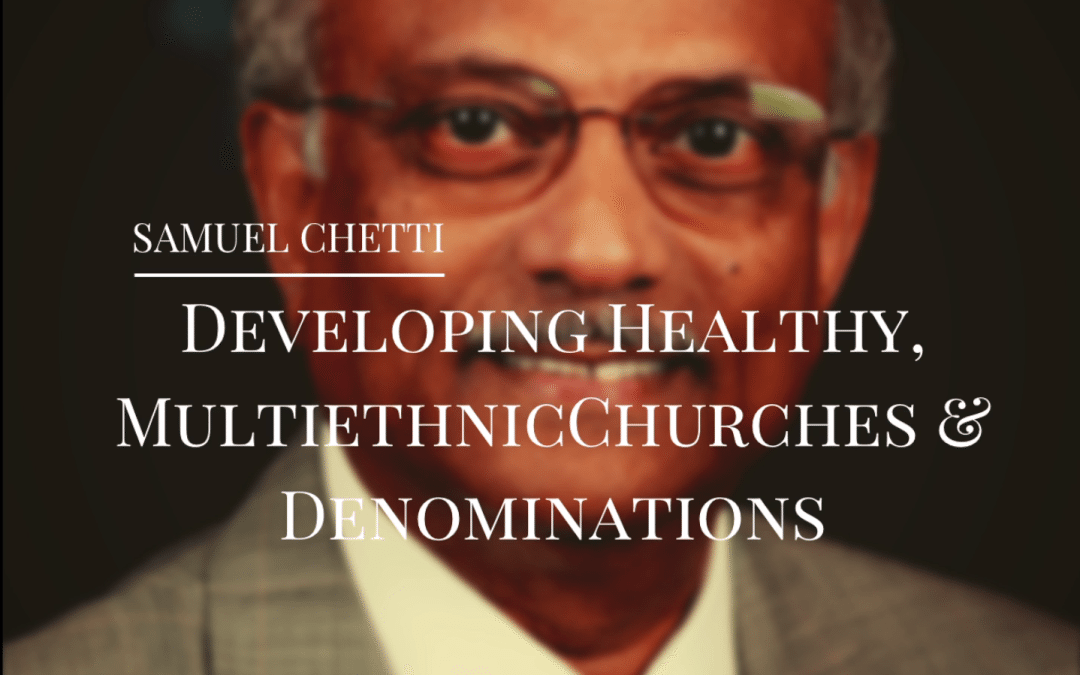 Samuel Chetti | Developing Healthy, Multiethnic Churches & Denominations
