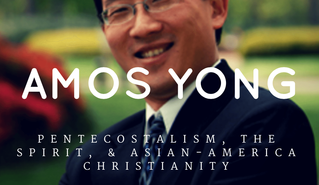 Amos Yong | Pentecostalism, the Spirit, & Asian-American Christianity