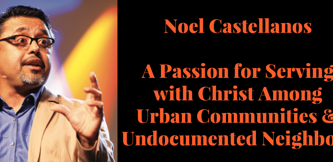 Noel Castellanos | Serving with Christ Among Urban & Undocumented Neighbors