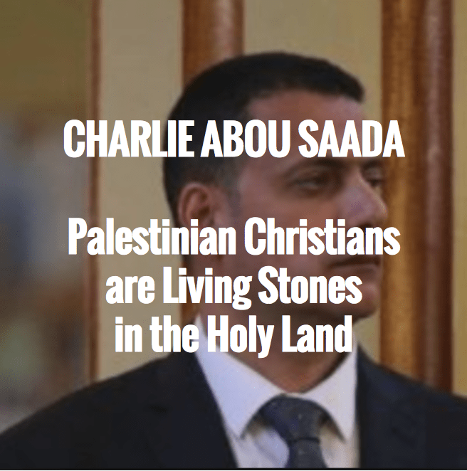 Charlie Abou Saada | Palestinian Christians are Living Stones in the Holy Land