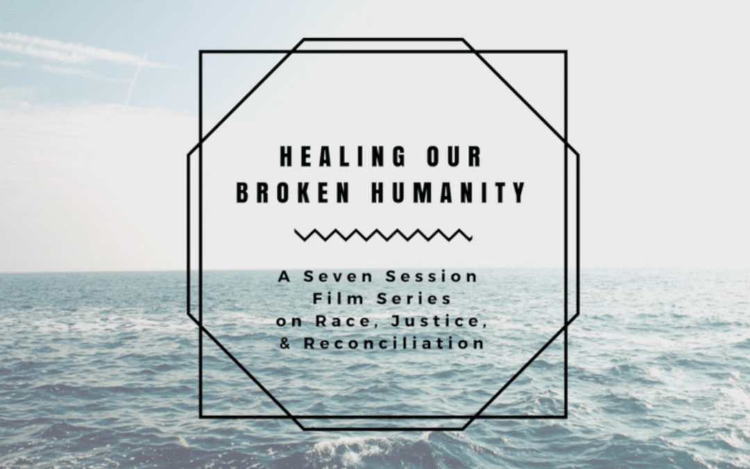 Healing Our Broken Humanity – A Seven-Session Film Series on Race, Justice, and Reconciliation