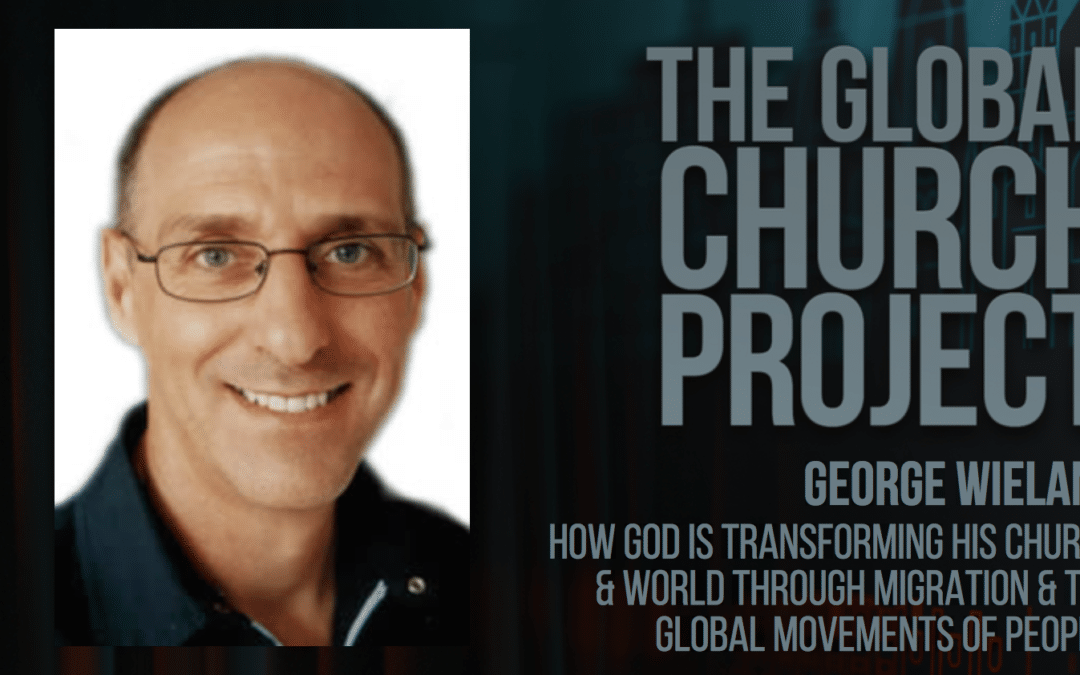 #113: George Wieland – How God is Transforming His Church & World Through Migration & the Global Movements of People – Podcast